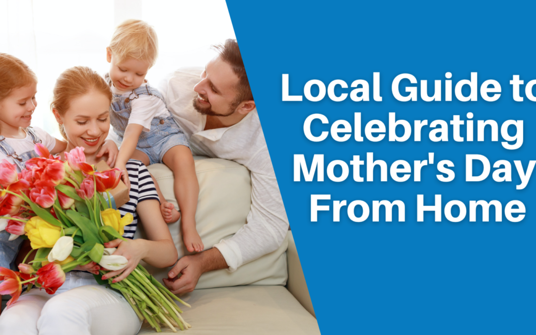 Local Guide To Celebrating Mother's Day From Home